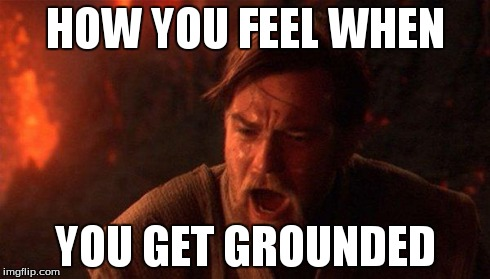 You Were The Chosen One (Star Wars) | HOW YOU FEEL WHEN YOU GET GROUNDED | image tagged in you were the chosen one star wars | made w/ Imgflip meme maker