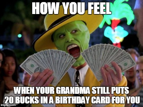 Money Money Meme | HOW YOU FEEL WHEN YOUR GRANDMA STILL PUTS 20 BUCKS IN A BIRTHDAY CARD FOR YOU | image tagged in memes,money money | made w/ Imgflip meme maker