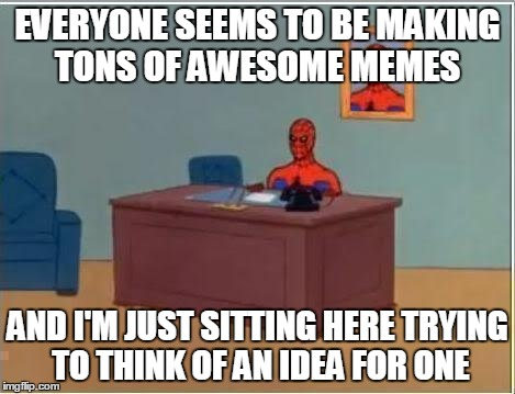 Does anyone else ever feel like this once in a while? | EVERYONE SEEMS TO BE MAKING TONS OF AWESOME MEMES AND I'M JUST SITTING HERE TRYING TO THINK OF AN IDEA FOR ONE | image tagged in memes,spiderman computer desk,spiderman,lol,that would be great,spider-man desk | made w/ Imgflip meme maker
