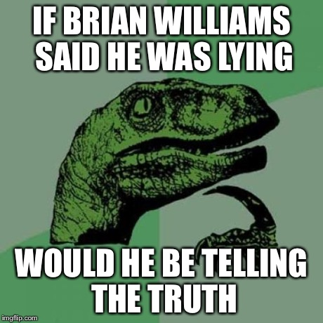 Philosoraptor Meme | IF BRIAN WILLIAMS SAID HE WAS LYING WOULD HE BE TELLING THE TRUTH | image tagged in memes,philosoraptor | made w/ Imgflip meme maker