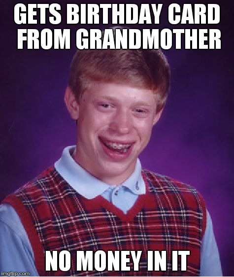 Bad Luck Brian Meme | GETS BIRTHDAY CARD FROM GRANDMOTHER NO MONEY IN IT | image tagged in memes,bad luck brian | made w/ Imgflip meme maker