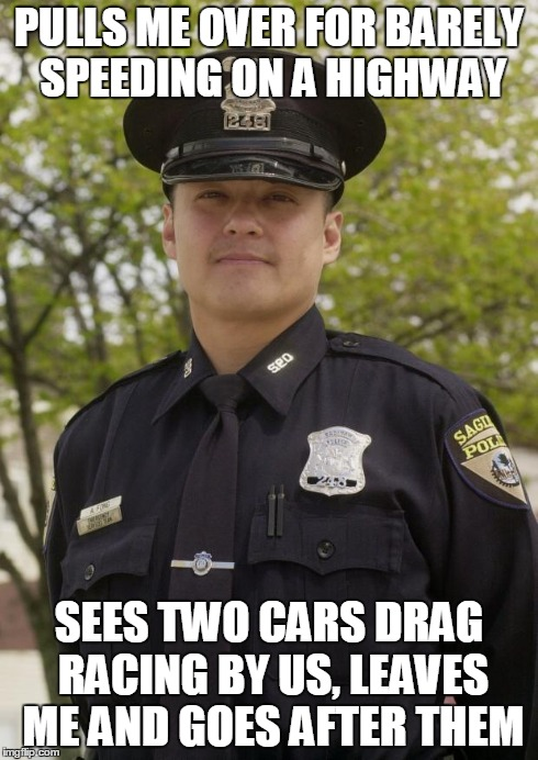 PULLS ME OVER FOR BARELY SPEEDING ON A HIGHWAY SEES TWO CARS DRAG RACING BY US, LEAVES ME AND GOES AFTER THEM | image tagged in good guy cop,AdviceAnimals | made w/ Imgflip meme maker