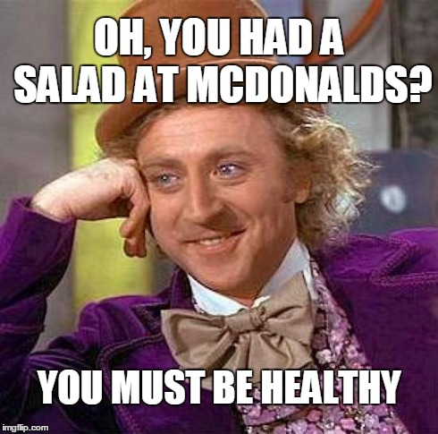 Creepy Condescending Wonka Meme | OH, YOU HAD A SALAD AT MCDONALDS? YOU MUST BE HEALTHY | image tagged in memes,creepy condescending wonka | made w/ Imgflip meme maker
