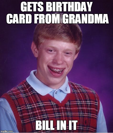 Bad Luck Brian Meme | GETS BIRTHDAY CARD FROM GRANDMA BILL IN IT | image tagged in memes,bad luck brian | made w/ Imgflip meme maker