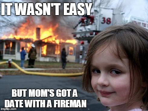 Disaster Girl Meme | IT WASN'T EASY BUT MOM'S GOT A DATE WITH A FIREMAN | image tagged in memes,disaster girl | made w/ Imgflip meme maker