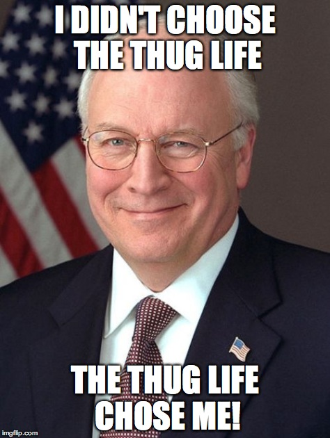 Dick Cheney | I DIDN'T CHOOSE THE THUG LIFE THE THUG LIFE CHOSE ME! | image tagged in memes,dick cheney | made w/ Imgflip meme maker