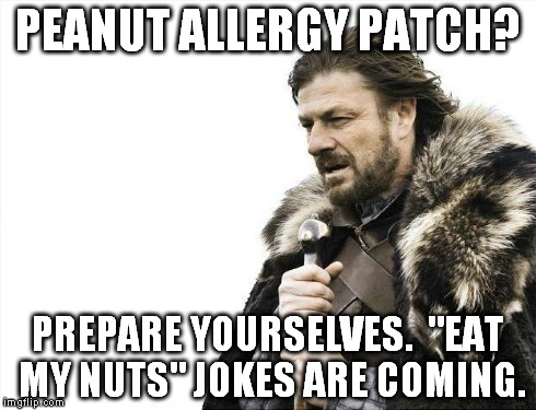"Brace Yourselves X is Coming | PEANUT ALLERGY PATCH? PREPARE YOURSELVES.  ""EAT MY NUTS"" JOKES ARE COMING. 