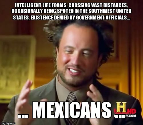Ancient Aliens Meme | INTELLIGENT LIFE FORMS, CROSSING VAST DISTANCES, OCCASIONALLY BEING SPOTED IN THE SOUTHWEST UNITED STATES, EXISTENCE DENIED BY GOVERNMENT OF | image tagged in memes,ancient aliens | made w/ Imgflip meme maker