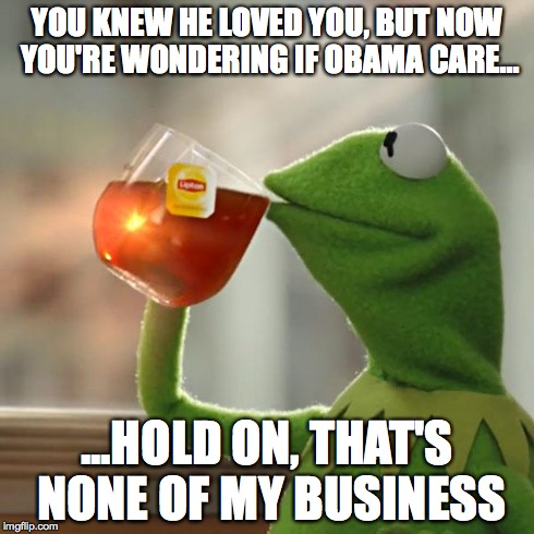 But That's None Of My Business Meme | YOU KNEW HE LOVED YOU, BUT NOW YOU'RE WONDERING IF OBAMA CARE... ...HOLD ON, THAT'S NONE OF MY BUSINESS | image tagged in memes,but thats none of my business,kermit the frog | made w/ Imgflip meme maker