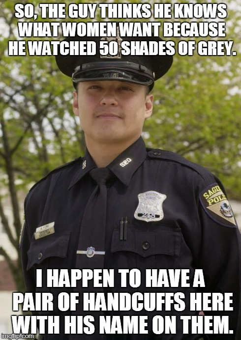 Regarding a certain University of Illinois student. | SO, THE GUY THINKS HE KNOWS WHAT WOMEN WANT BECAUSE HE WATCHED 50 SHADES OF GREY. I HAPPEN TO HAVE A PAIR OF HANDCUFFS HERE WITH HIS NAME ON | image tagged in good guy cop | made w/ Imgflip meme maker