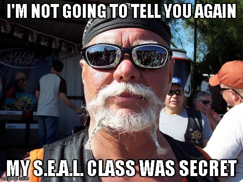 Tough Guy Wanna Be | I'M NOT GOING TO TELL YOU AGAIN MY S.E.A.L. CLASS WAS SECRET | image tagged in memes,tough guy wanna be | made w/ Imgflip meme maker