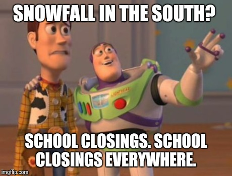 X, X Everywhere | SNOWFALL IN THE SOUTH? SCHOOL CLOSINGS. SCHOOL CLOSINGS EVERYWHERE. | image tagged in memes,x, x everywhere,x x everywhere | made w/ Imgflip meme maker