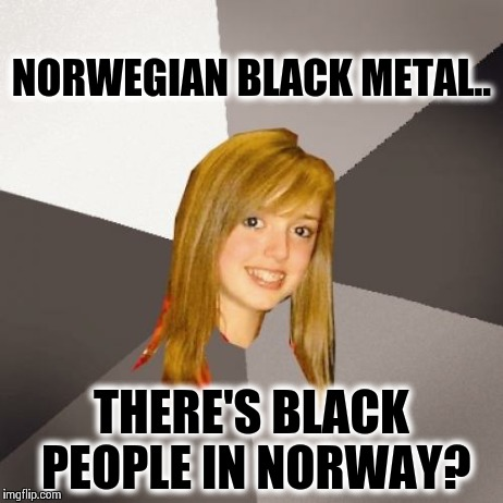 Musically Oblivious 8th Grader | NORWEGIAN BLACK METAL.. THERE'S BLACK PEOPLE IN NORWAY? | image tagged in memes,musically oblivious 8th grader | made w/ Imgflip meme maker