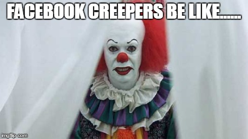 IT | FACEBOOK CREEPERS BE LIKE...... | image tagged in funny,horror,facebook,clowns,creeper,creepy | made w/ Imgflip meme maker