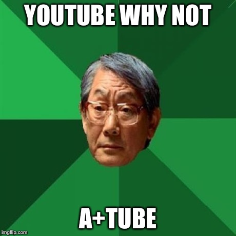 YOUTUBE WHY NOT A+TUBE | image tagged in h | made w/ Imgflip meme maker