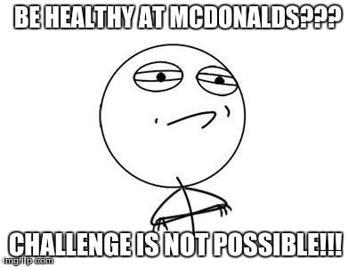 Challenge Accepted | BE HEALTHY AT MCDONALDS??? CHALLENGE IS NOT POSSIBLE!!! | image tagged in challenge accepted | made w/ Imgflip meme maker