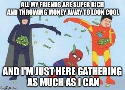 Pathetic Spidey | ALL MY FRIENDS ARE SUPER RICH AND THROWING MONEY AWAY TO LOOK COOL AND I'M JUST HERE GATHERING AS MUCH AS I CAN | image tagged in memes,pathetic spidey | made w/ Imgflip meme maker