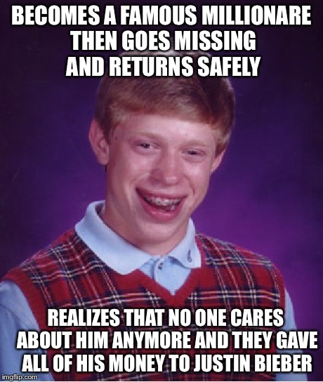 Bad Luck Brian Meme | BECOMES A FAMOUS MILLIONARE THEN GOES MISSING AND RETURNS SAFELY REALIZES THAT NO ONE CARES ABOUT HIM ANYMORE AND THEY GAVE ALL OF HIS MONEY | image tagged in memes,bad luck brian | made w/ Imgflip meme maker
