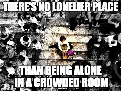 THERE'S NO LONELIER PLACE THAN BEING ALONE IN A CROWDED ROOM | image tagged in lonely | made w/ Imgflip meme maker