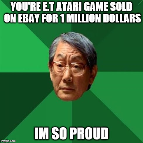 video game auction  | YOU'RE E.T ATARI GAME SOLD ON EBAY FOR 1 MILLION DOLLARS IM SO PROUD | image tagged in memes,high expectations asian father,et,atari,videogame,ebay | made w/ Imgflip meme maker