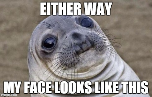 Awkward Moment Sealion Meme | EITHER WAY MY FACE LOOKS LIKE THIS | image tagged in memes,awkward moment sealion | made w/ Imgflip meme maker