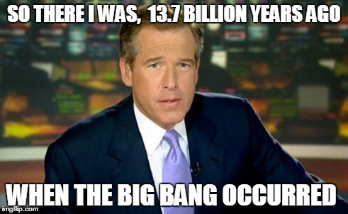 Brian Williams Was There Meme | SO THERE I WAS,  13.7 BILLION YEARS AGO WHEN THE BIG BANG OCCURRED | image tagged in memes,brian williams was there | made w/ Imgflip meme maker