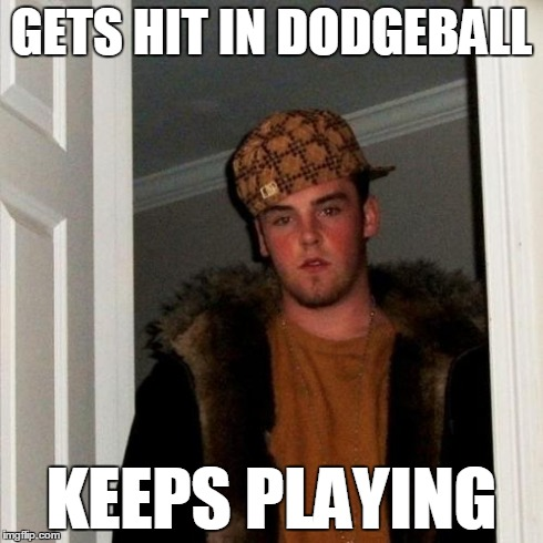 Scumbag Steve Meme | GETS HIT IN DODGEBALL KEEPS PLAYING | image tagged in memes,scumbag steve | made w/ Imgflip meme maker