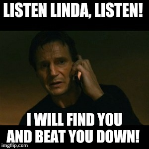 Liam Neeson Taken Meme | LISTEN LINDA, LISTEN! I WILL FIND YOU AND BEAT YOU DOWN! | image tagged in memes,liam neeson taken | made w/ Imgflip meme maker