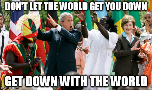 Get Down With The World | DON'T LET THE WORLD GET YOU DOWN GET DOWN WITH THE WORLD | image tagged in world,dancing,inspirational,george w bush,dance,get down | made w/ Imgflip meme maker