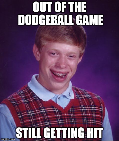 Bad Luck Brian Meme | OUT OF THE DODGEBALL GAME STILL GETTING HIT | image tagged in memes,bad luck brian | made w/ Imgflip meme maker