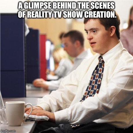 Down Syndrome | A GLIMPSE BEHIND THE SCENES OF REALITY TV SHOW CREATION. | image tagged in memes,down syndrome | made w/ Imgflip meme maker