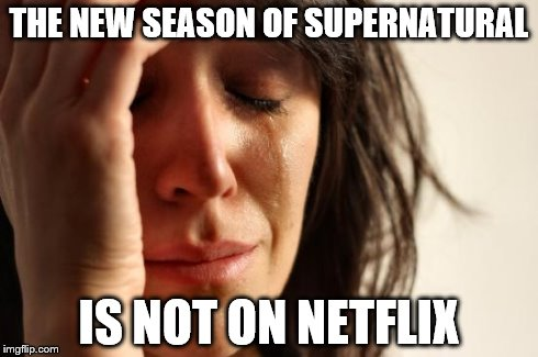Can't wait to watch season 10! | THE NEW SEASON OF SUPERNATURAL IS NOT ON NETFLIX | image tagged in memes,first world problems,supernatural,netflix,scumbag netflix | made w/ Imgflip meme maker