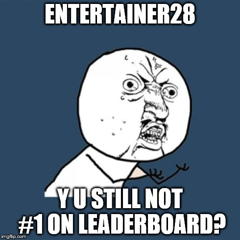 Y U No Meme | ENTERTAINER28 Y U STILL NOT #1 ON LEADERBOARD? | image tagged in memes,y u no | made w/ Imgflip meme maker