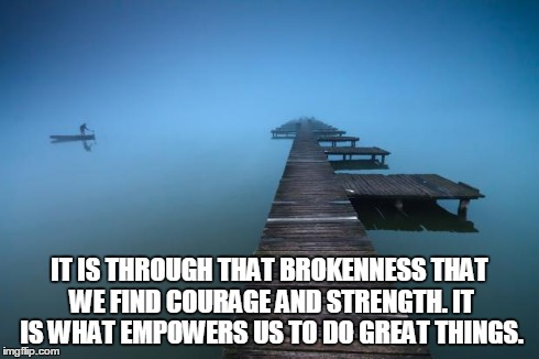 Peaceful | IT IS THROUGH THAT BROKENNESS THAT WE FIND COURAGE AND STRENGTH. IT IS WHAT EMPOWERS US TO DO GREAT THINGS. | image tagged in peaceful | made w/ Imgflip meme maker