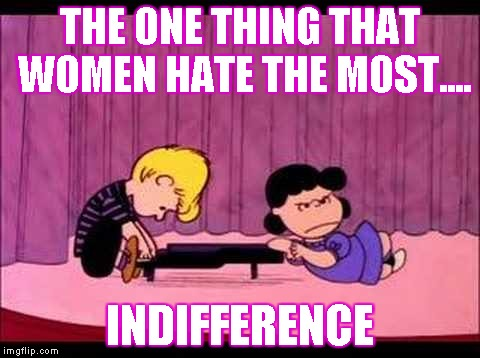 Wanna Piss A Woman Off? | THE ONE THING THAT WOMEN HATE THE MOST.... INDIFFERENCE | image tagged in schroeder  lucy,peanuts | made w/ Imgflip meme maker