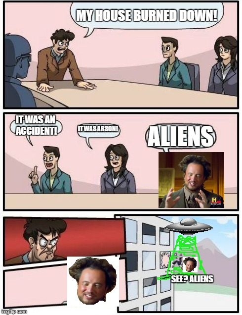 Accidental arsonist alien | MY HOUSE BURNED DOWN! IT WAS AN ACCIDENT! IT WAS ARSON! ALIENS SEE? ALIENS | image tagged in memes,boardroom meeting suggestion,ancient aliens,ufo,arson,fire | made w/ Imgflip meme maker