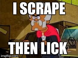 scrape | I SCRAPE THEN LICK | image tagged in scrape | made w/ Imgflip meme maker