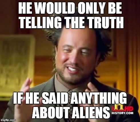 Ancient Aliens Meme | HE WOULD ONLY BE TELLING THE TRUTH IF HE SAID ANYTHING ABOUT ALIENS | image tagged in memes,ancient aliens | made w/ Imgflip meme maker