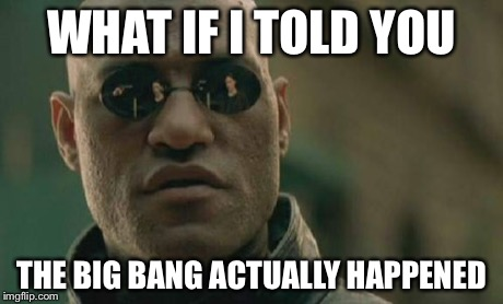 Matrix Morpheus Meme | WHAT IF I TOLD YOU THE BIG BANG ACTUALLY HAPPENED | image tagged in memes,matrix morpheus | made w/ Imgflip meme maker