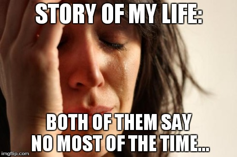 First World Problems Meme | STORY OF MY LIFE: BOTH OF THEM SAY NO MOST OF THE TIME... | image tagged in memes,first world problems | made w/ Imgflip meme maker