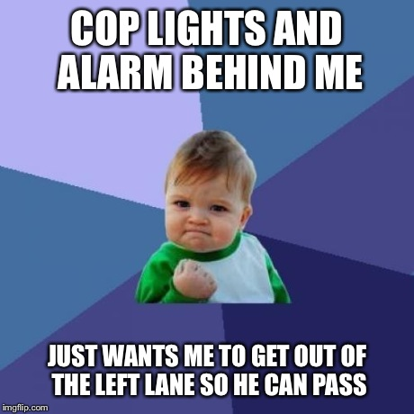 Success Kid Meme | COP LIGHTS AND ALARM BEHIND ME JUST WANTS ME TO GET OUT OF THE LEFT LANE SO HE CAN PASS | image tagged in memes,success kid | made w/ Imgflip meme maker