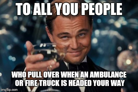 Leonardo Dicaprio Cheers Meme | TO ALL YOU PEOPLE WHO PULL OVER WHEN AN AMBULANCE OR FIRE TRUCK IS HEADED YOUR WAY | image tagged in memes,leonardo dicaprio cheers | made w/ Imgflip meme maker