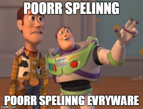 Proper spelling, plz??? | POORR SPELINNG POORR SPELINNG EVRYWARE | image tagged in memes,x,x everywhere,x x everywhere,ancient aliens,grammar | made w/ Imgflip meme maker