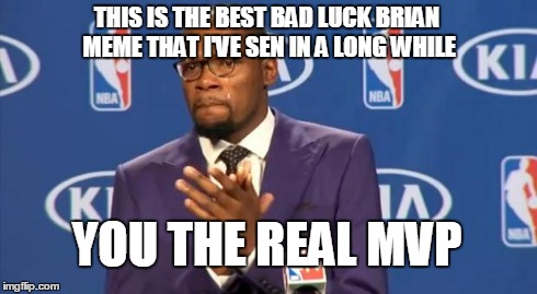 You The Real MVP Meme | THIS IS THE BEST BAD LUCK BRIAN MEME THAT I'VE SEN IN A LONG WHILE YOU THE REAL MVP | image tagged in memes,you the real mvp | made w/ Imgflip meme maker