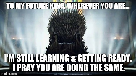 Iron Throne | TO MY FUTURE KING, WHEREVER YOU ARE... I'M STILL LEARNING & GETTING READY. I PRAY YOU ARE DOING THE SAME. | image tagged in iron throne | made w/ Imgflip meme maker
