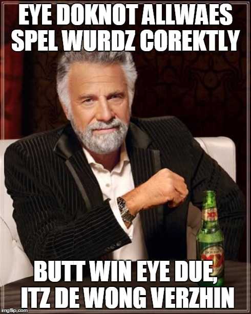 The Most Interesting Man In The World Meme | EYE DOKNOT ALLWAES SPEL WURDZ COREKTLY BUTT WIN EYE DUE, ITZ DE WONG VERZHIN | image tagged in memes,the most interesting man in the world | made w/ Imgflip meme maker