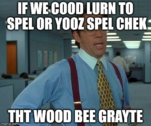 That Would Be Great Meme | IF WE COOD LURN TO SPEL OR YOOZ SPEL CHEK THT WOOD BEE GRAYTE | image tagged in memes,that would be great | made w/ Imgflip meme maker