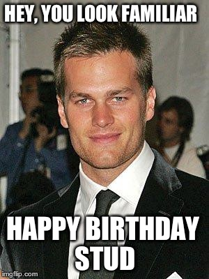 HEY, YOU LOOK FAMILIAR HAPPY BIRTHDAY STUD | image tagged in tom brady | made w/ Imgflip meme maker