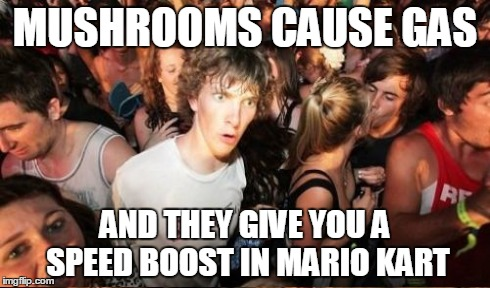 MUSHROOMS CAUSE GAS AND THEY GIVE YOU A SPEED BOOST IN MARIO KART | made w/ Imgflip meme maker