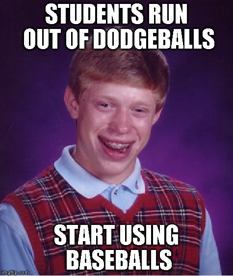 Bad Luck Brian Meme | STUDENTS RUN OUT OF DODGEBALLS START USING BASEBALLS | image tagged in memes,bad luck brian | made w/ Imgflip meme maker